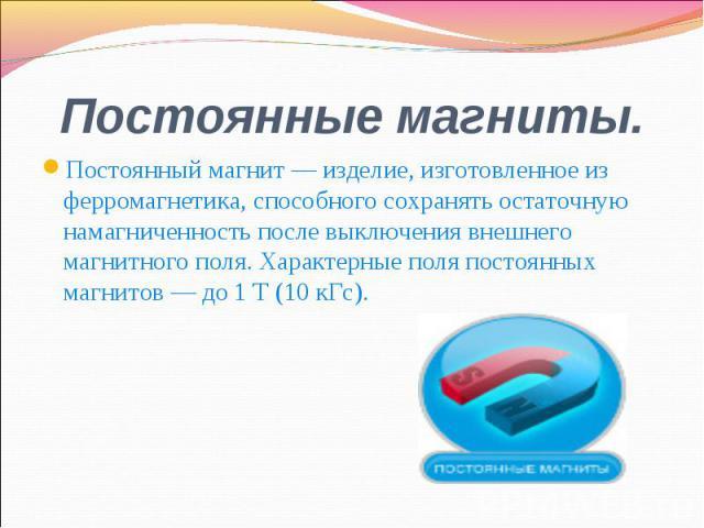 Постоянный магнит — изделие, изготовленное из ферромагнетика, способного сохранять остаточную намагниченность после выключения внешнего магнитного поля. Характерные поля постоянных магнитов — до 1 Т (10 кГс). Постоянный магнит — изделие, изготовленн…