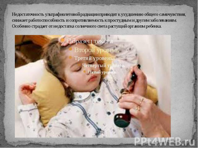 Недостаточность ультрафиолетовой радиации приводит к ухудшению общего самочувствия, снижает работоспособность и сопротивляемость к простудным и другим заболеваниям. Особенно страдает от недостатка солнечного света растущий организм ребенка.
