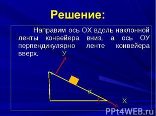 Направим ось ОХ вдоль наклонной ленты конвейера вниз, а ось ОУ перпендикулярно л