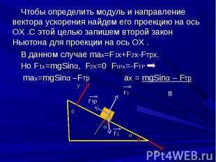 Чтобы определить модуль и направление вектора ускорения найдем его проекцию на о