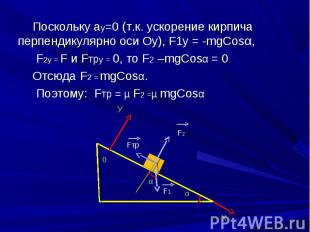 Поскольку ау=0 (т.к. ускорение кирпича перпендикулярно оси Оу), F1у = -mgСosα, П