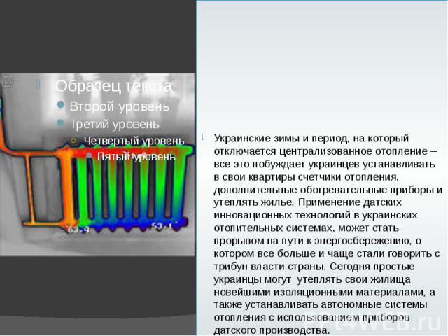 Украинские зимы и период, на который отключается централизованное отопление – все это побуждает украинцев устанавливать в свои квартиры счетчики отопления, дополнительные обогревательные приборы и утеплять жилье. Применение датских инновационных тех…