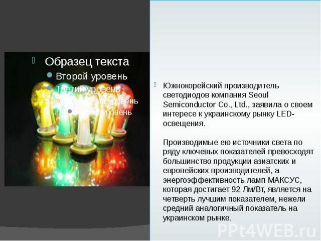 Южнокорейский производитель светодиодов компания Seoul Semiconductor Co., Ltd., заявила о своем интересе к украинскому рынку LED-освещения. Производимые ею источники света по ряду ключевых показателей превосходят большинство продукции азиатских и ев…