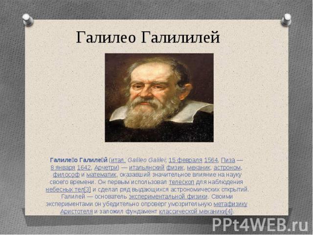 Галилео Галилилей Галиле о Галиле й (итал.Galileo Galilei; 15 февраля 1564, Пиза— 8 января 1642, Арчетри)— итальянский физик, механик, астроном, философ и математик, оказавший значительное влияние на науку своего времени. Он первым…