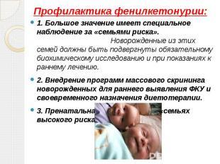 Профилактика фенилкетонурии: 1. Большое значение имеет специальное наблюдение за