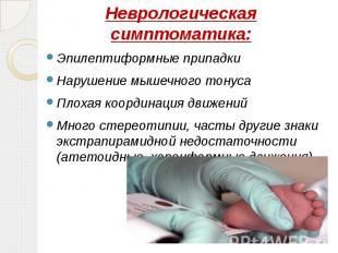 Неврологическая симптоматика: Эпилептиформные припадки Нарушение мышечного тонус