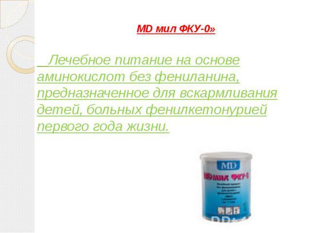 MD мил ФКУ-0» Лечебное питание на основе аминокислот без фениланина, предназначенное для вскармливания детей, больных фенилкетонурией первого года жизни.