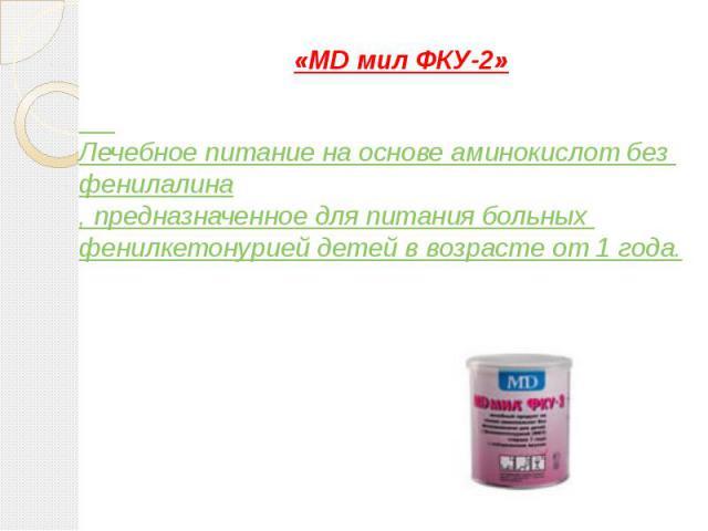 «MD мил ФКУ-2» Лечебное питание на основе аминокислот без фенилалина, предназначенное для питания больных фенилкетонурией детей в возрасте от 1 года.