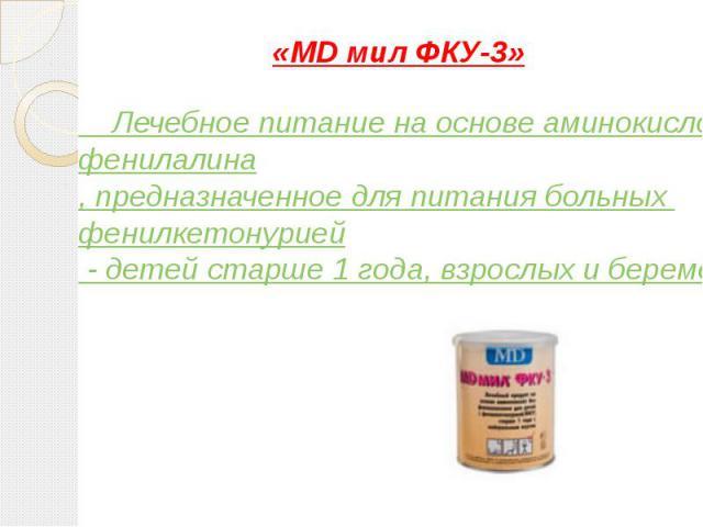 «MD мил ФКУ-3» Лечебное питание на основе аминокислот без фенилалина, предназначенное для питания больных фенилкетонурией - детей старше 1 года, взрослых и беременных женщин.
