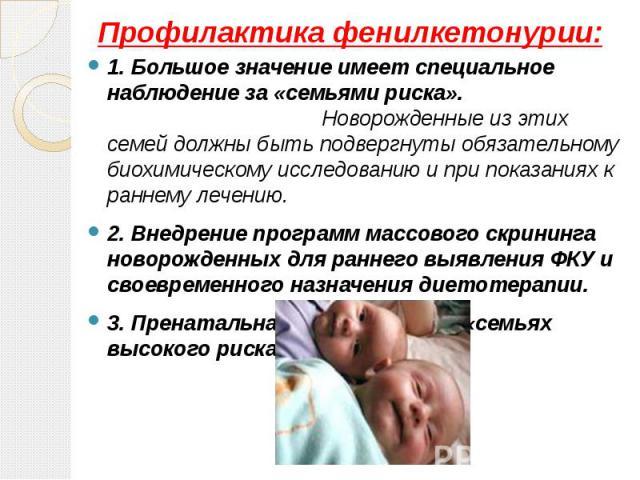 Профилактика фенилкетонурии: 1. Большое значение имеет специальное наблюдение за «семьями риска». Новорожденные из этих семей должны быть подвергнуты обязательному биохимическому исследованию и при показаниях к раннему лечению. 2. Внедрение программ…