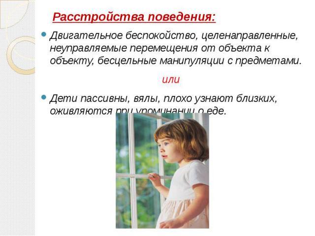 Расстройства поведения: Двигательное беспокойство, целенаправленные, неуправляемые перемещения от объекта к объекту, бесцельные манипуляции с предметами. или Дети пассивны, вялы, плохо узнают близких, оживляются при упоминании о еде.