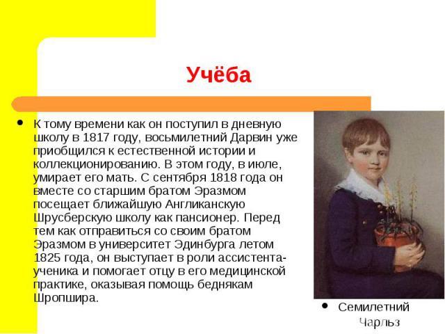 К тому времени как он поступил в дневную школу в 1817 году, восьмилетний Дарвин уже приобщился к естественной истории и коллекционированию. В этом году, в июле, умирает его мать. С сентября 1818 года он вместе со старшим братом Эразмом посещает ближ…