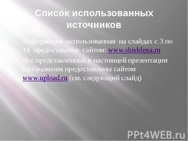 Список использованных источников Информация использованная на слайдах с 3 по 14 предоставлена сайтом: www.shishlena.ru Все представленные в настоящей презентации изображения предоставлены сайтом www.upload.ru (см. следующий слайд)