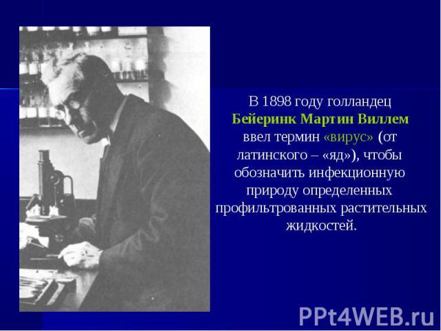 В 1898 году голландец В 1898 году голландец Бейеринк Мартин Виллем ввел термин «вирус» (от латинского – «яд»), чтобы обозначить инфекционную природу определенных профильтрованных растительных жидкостей.
