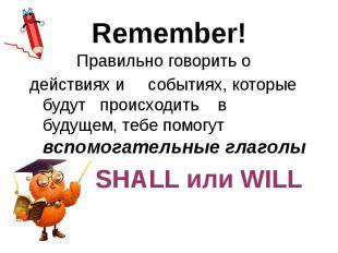 Remember! Правильно говорить о действиях и событиях, которые будут происходить в