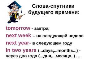 Слова-спутники будущего времени: tomorrow - завтра, next week – на следующей нед