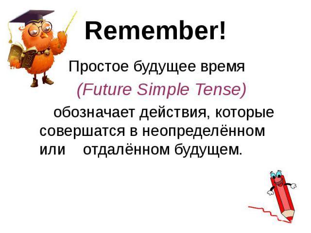 Remember! Простое будущее время (Future Simple Tense) обозначает действия, которые совершатся в неопределённом или отдалённом будущем.