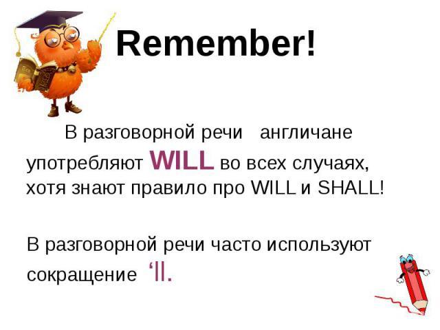 Remember! В разговорной речи англичане употребляют WILL во всех случаях, хотя знают правило про WILL и SHALL! В разговорной речи часто используют сокращение 'll.