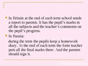 In Britain at the end of each term school sends a report to parents. It has the