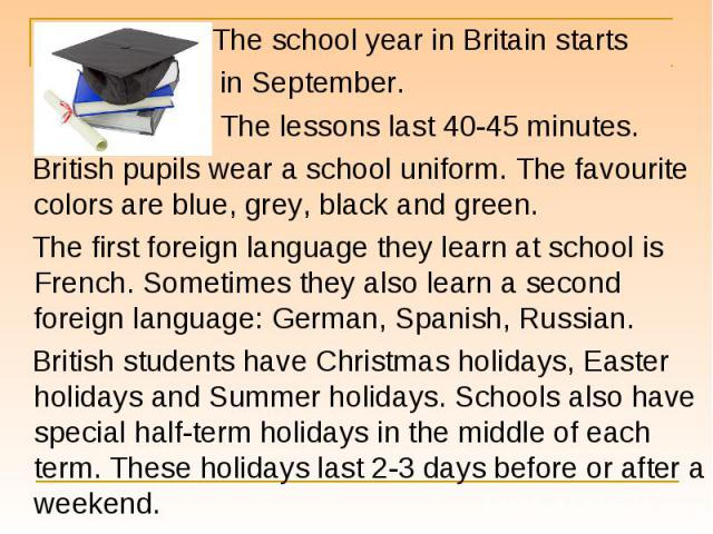 The school year in Britain starts The school year in Britain starts in September. The lessons last 40-45 minutes. British pupils wear a school uniform. The favourite colors are blue, grey, black and green. The first foreign language they learn at sc…