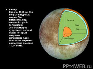 Радиус Европы1569км. Она покрыта водяным льдом. По-видимому, под лед