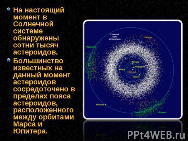 На настоящий момент в Солнечной системе обнаружены сотни тысяч астероидов. На настоящий момент в Солнечной системе обнаружены сотни тысяч астероидов. Большинство известных на данный момент астероидов сосредоточено в пределах пояса астероидов, распол…