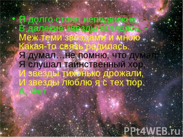 Я долго стоял неподвижно, В далекие звезды вглядясь, - Меж теми звездами и мною Какая-то связь родилась. Я думал…не помню, что думал; Я слушал таинственный хор, И звезды тихонько дрожали, И звезды люблю я с тех пор. А. Фет Я долго стоял неподвижно, …