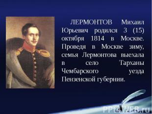 ЛЕРМОНТОВ Михаил Юрьевич родился 3 (15) октября 1814 в Москве. Проведя в Москве