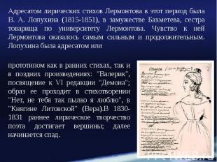Адресатом лирических стихов Лермонтова в этот период была В. А. Лопухина (1815-1