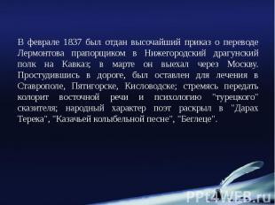 В феврале 1837 был отдан высочайший приказ о переводе Лермонтова прапорщиком в Н