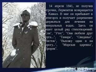 14 апреля 1841, не получив отсрочки, Лермонтов возвращается на Кавказ. В мае он