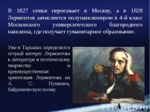 В 1827 семья переезжает в Москву, а в 1828 Лермонтов зачисляется полупансионером
