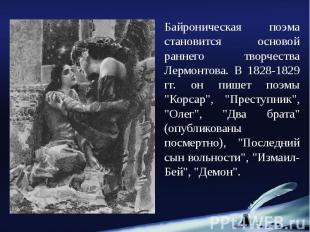 Байроническая поэма становится основой раннего творчества Лермонтова. В 1828-182