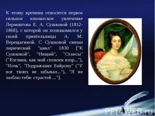 К этому времени относится первое сильное юношеское увлечение Лермонтова Е. А. Су