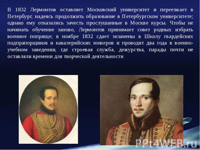 В 1832 Лермонтов оставляет Московский университет и переезжает в Петербург, надеясь продолжить образование в Петербургском университете; однако ему отказались зачесть прослушанные в Москве курсы. Чтобы не начинать обучение заново, Лермонтов принимае…