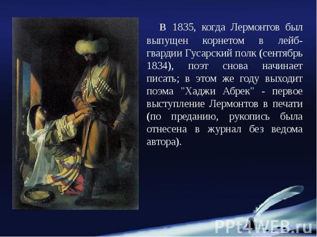 """в 1835, когда Лермонтов был выпущен корнетом в лейб-гвардии Гусарский полк (сентябрь 1834), поэт снова начинает писать; в этом же году выходит поэма """"Хаджи Абрек"""" - первое выступление Лермонтов в печати (по преданию, рукопись была отнесена…"""