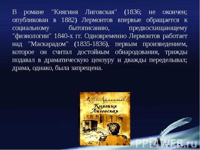 """В романе """"Княгиня Лиговская"""" (1836; не окончен; опубликован в 1882) Лермонтов впервые обращается к социальному бытописанию, предвосхищающему """"физиологии"""" 1840-х гг. Одновременно Лермонтов работает над """"Маскарадом"""" (1835…"""