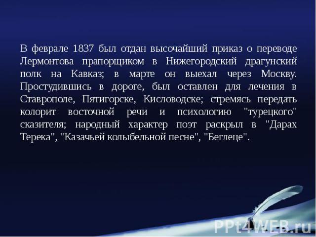 В феврале 1837 был отдан высочайший приказ о переводе Лермонтова прапорщиком в Нижегородский драгунский полк на Кавказ; в марте он выехал через Москву. Простудившись в дороге, был оставлен для лечения в Ставрополе, Пятигорске, Кисловодске; стремясь …