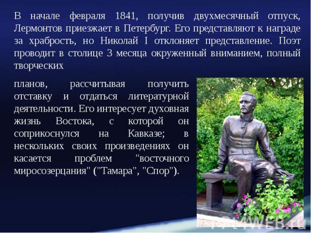 В начале февраля 1841, получив двухмесячный отпуск, Лермонтов приезжает в Петербург. Его представляют к награде за храбрость, но Николай I отклоняет представление. Поэт проводит в столице 3 месяца окруженный вниманием, полный творческих В начале фев…
