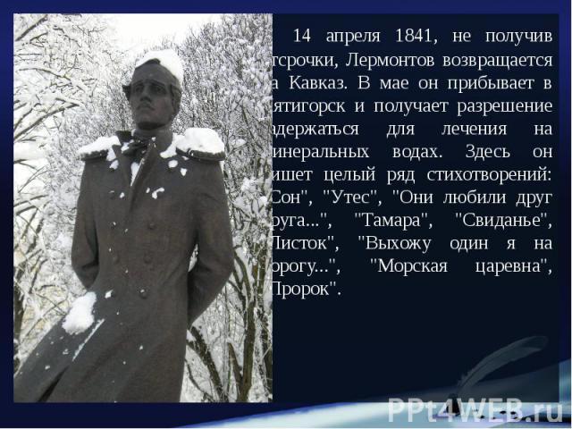 """14 апреля 1841, не получив отсрочки, Лермонтов возвращается на Кавказ. В мае он прибывает в Пятигорск и получает разрешение задержаться для лечения на минеральных водах. Здесь он пишет целый ряд стихотворений: """"Сон"""", """"Утес"""", &quo…"""