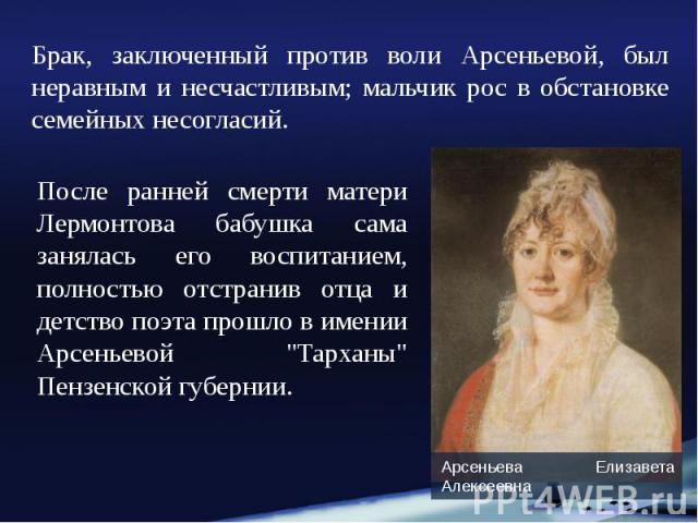 Брак, заключенный против воли Арсеньевой, был неравным и несчастливым; мальчик рос в обстановке семейных несогласий. Брак, заключенный против воли Арсеньевой, был неравным и несчастливым; мальчик рос в обстановке семейных несогласий.