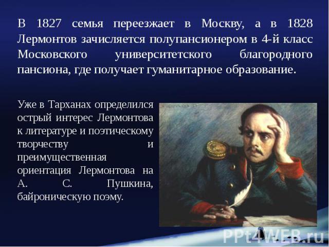 В 1827 семья переезжает в Москву, а в 1828 Лермонтов зачисляется полупансионером в 4-й класс Московского университетского благородного пансиона, где получает гуманитарное образование. В 1827 семья переезжает в Москву, а в 1828 Лермонтов зачисляется …