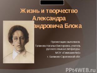 Жизнь и творчество Александра Александровича Блока Презентацию выполнила Таланов