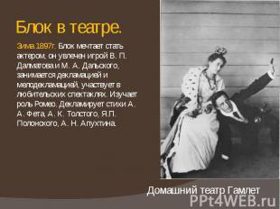 Блок в театре. Зима 1897г. Блок мечтает стать актером, он увлечен игрой В. П. Да