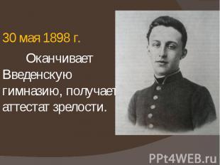 30 мая 1898 г. 30 мая 1898 г. Оканчивает Введенскую гимназию, получает аттестат