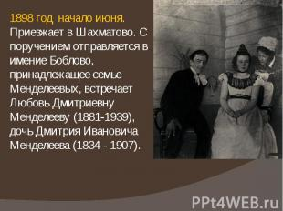1898 год начало июня. Приезжает в Шахматово. С поручением отправляется в имение