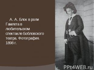 А. А. Блок в роли Гамлета в любительском спектакле Бобловского театра. Фотографи