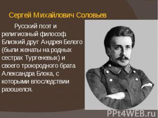Сергей Михайлович Соловьев Русский поэт и религиозный философ. Близкий друг Андр