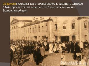 10 августа Похороны поэта на Смоленском кладбище (в сентябре 1944 г. прах поэта