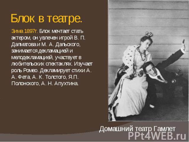 Блок в театре. Зима 1897г. Блок мечтает стать актером, он увлечен игрой В. П. Далматова и М. А. Дальского, занимается декламацией и мелодекламацией, участвует в любительских спектаклях. Изучает роль Ромео. Декламирует стихи А. А. Фета, А. К. Толстог…